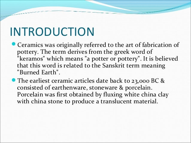 INTRODUCTION Ceramics was originally referred to the art of fabrication of pottery. The term derives from the greek word ...