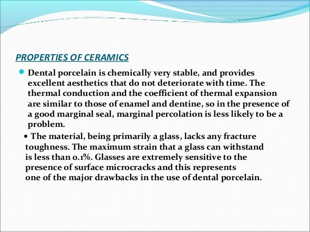 PROPERTIES OF CERAMICS Dental porcelain is chemically very stable, and provides excellent aesthetics that do not deterior...