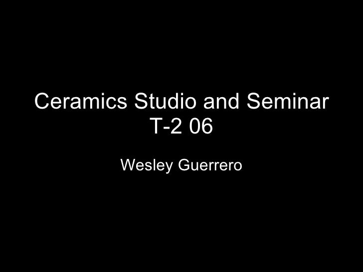 Ceramics Studio and Seminar T-2 06 Wesley Guerrero