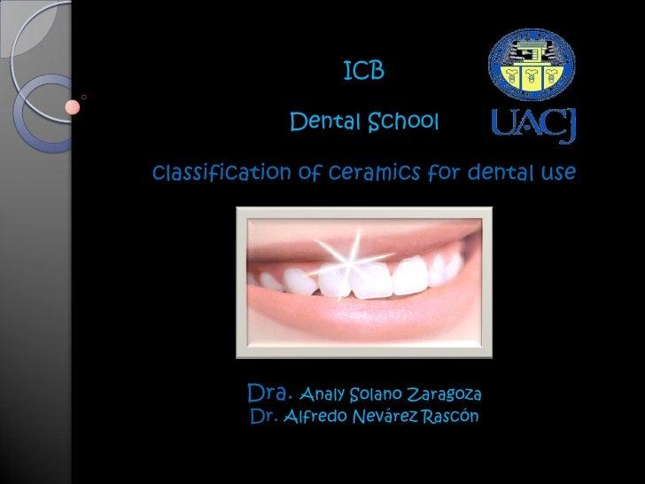 ICB             Dental Schoolclassification of ceramics for dental use         Dra. Analy Solano Zaragoza         Dr. Alfr...