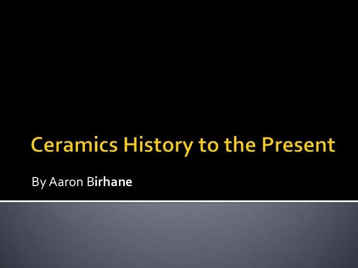 Ceramics History to the Present<br />By Aaron Birhane<br />