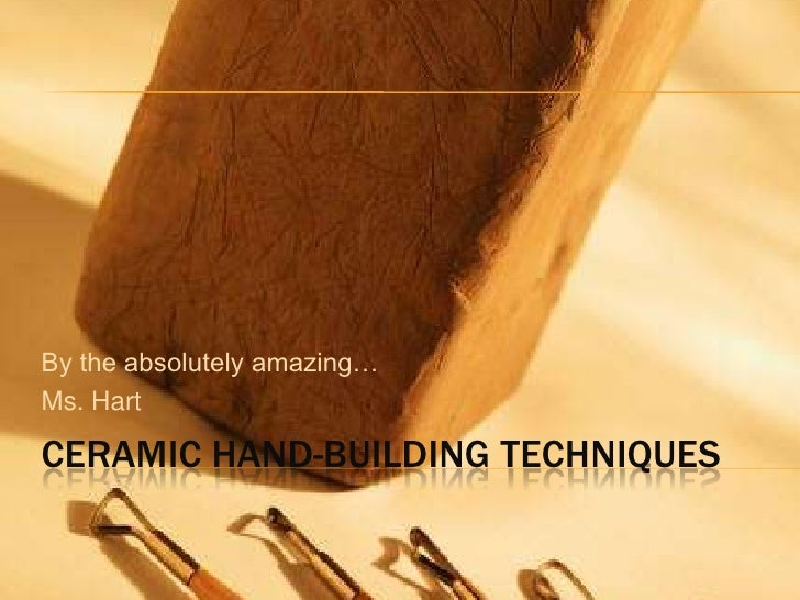 Ceramic hand-building techniques<br />By the absolutely amazing…<br />Ms. Hart<br />