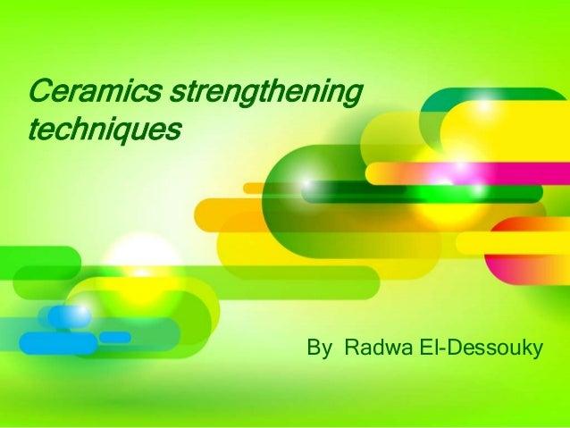 Ceramics strengthening techniques  By Radwa El-Dessouky