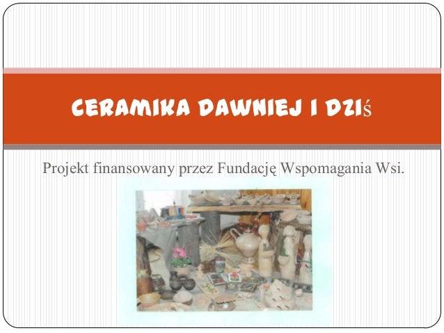 Projekt finansowany przez Fundację Wspomagania Wsi. Ceramika dawniej i dziś