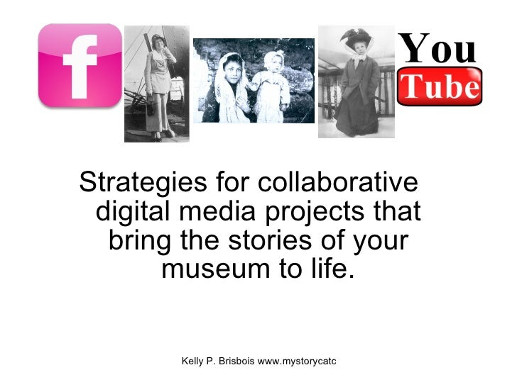 <ul><li>Strategies for collaborative digital media projects that bring the stories of your museum to life. </li></ul>