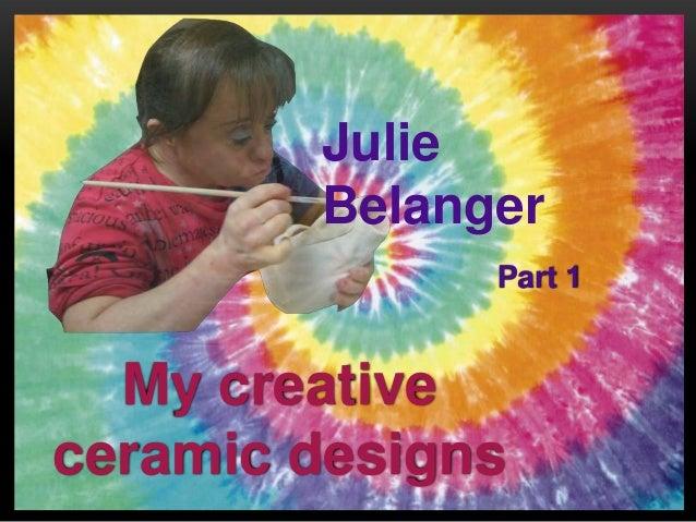 My creativeceramic designsJulieBelangerPart 1