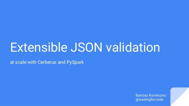 Extensible JSON validation at scale with Cerberus and PySpark Bartosz Konieczny @waitingforcode