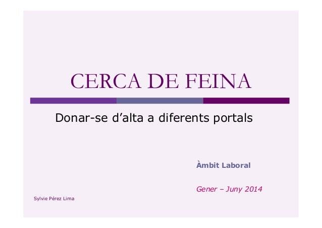 CERCA DE FEINA  Donar-se d'alta a diferents portals  Àmbit Laboral  Gener – Juny 2014  Sylvie Pérez Lima