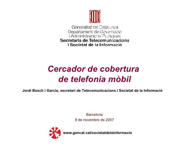 Cercador de cobertura  de telefonia mòbil Barcelona 8 de novembre de 2007 www.gencat.cat/societatdelainformacio Jordi Bosc...
