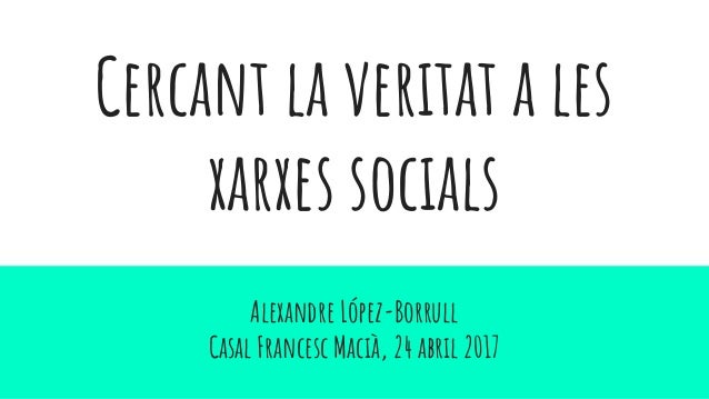 Cercant la veritat a les xarxes socials Alexandre López-Borrull Casal Francesc Macià, 24 abril 2017