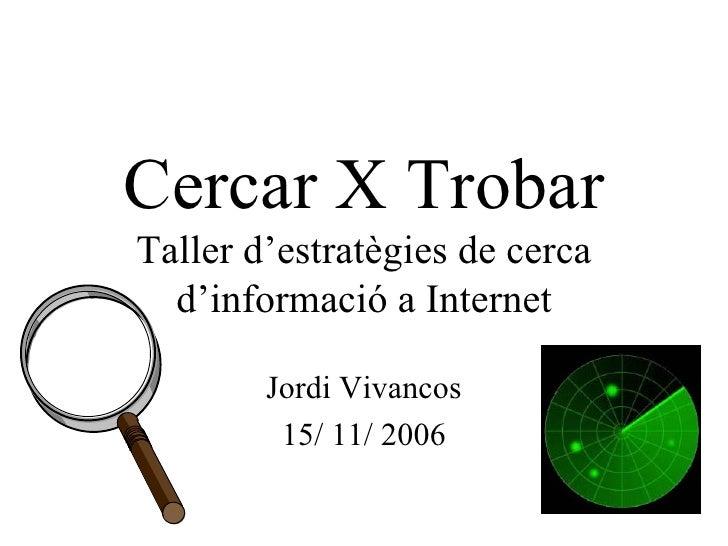 Cercar X Trobar Taller d'estratègies de cerca d'informació a Internet Jordi Vivancos 15/ 11/ 2006