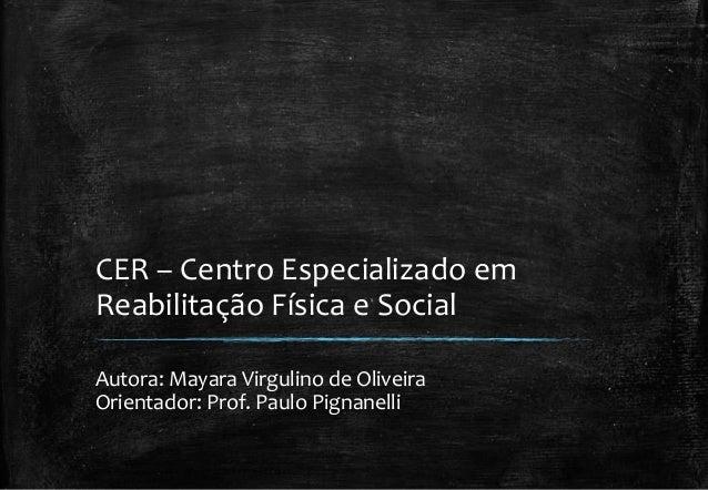 CER – Centro Especializado em  Reabilitação Física e Social  Autora: Mayara Virgulino de Oliveira  Orientador: Prof. Paulo...
