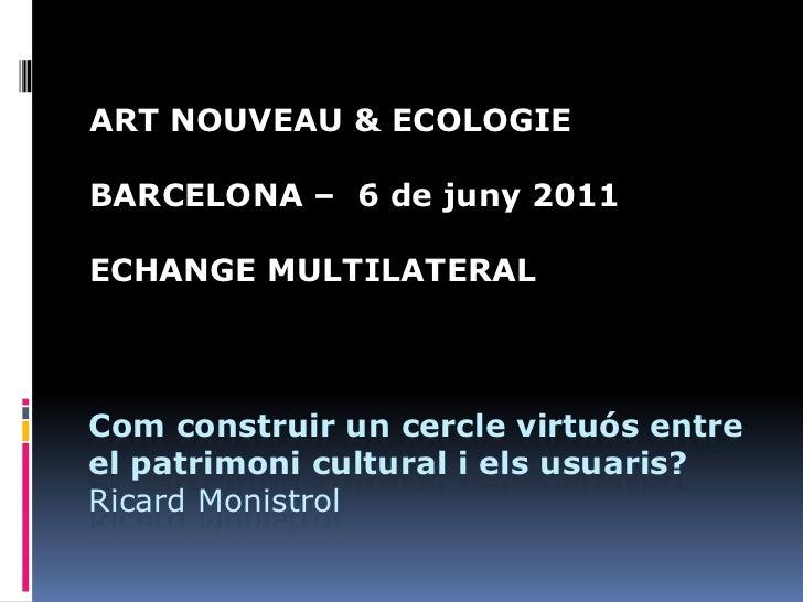 ART NOUVEAU & ECOLOGIEBARCELONA – 6 de juny 2011ECHANGE MULTILATERALCom construir un cercle virtuós entreel patrimoni cult...