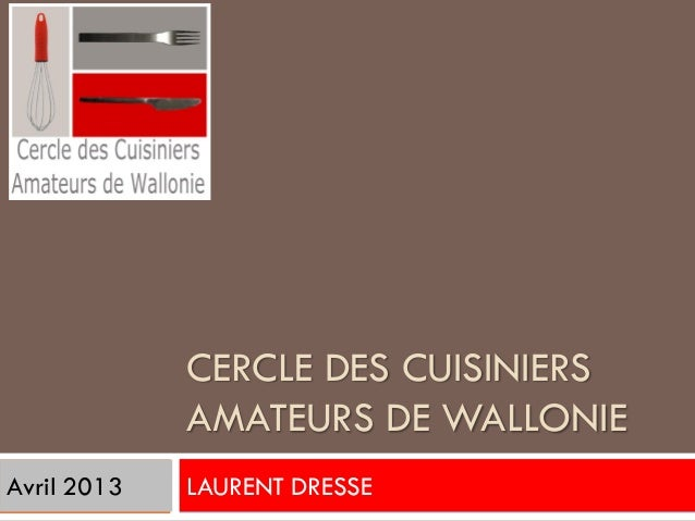 CERCLE DES CUISINIERS             AMATEURS DE WALLONIEAvril 2013   LAURENT DRESSE