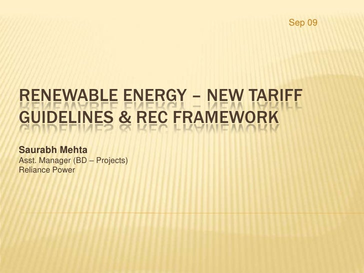 Sep 09<br />Renewable Energy – New Tariff Guidelines & REC Framework<br />Saurabh Mehta<br />Asst. Manager (BD – Projects)...