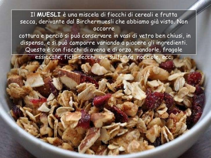 Il MUESLI è una miscela di fiocchi di cereali e fruttasecca, derivante dal Birchermuesli che abbiamo già visto. Non       ...