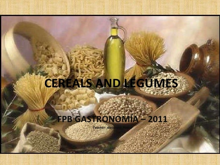CEREALS AND LEGUMES FPB GASTRONOMÍA – 2011 Teacher: Alejandra Pintos