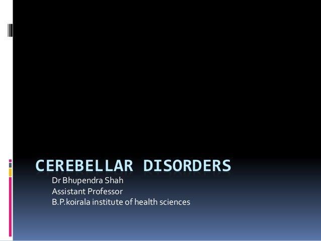 CEREBELLAR DISORDERS Dr Bhupendra Shah Assistant Professor B.P.koirala institute of health sciences