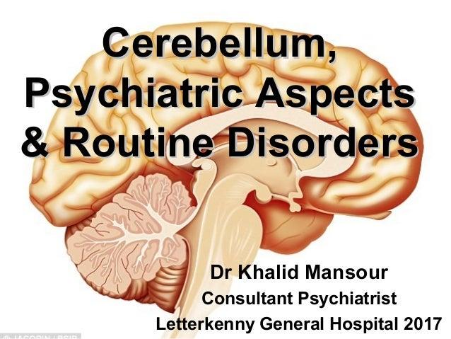 1 Cerebellum,Cerebellum, Psychiatric AspectsPsychiatric Aspects & Routine Disorders& Routine Disorders Dr Khalid Mansour C...