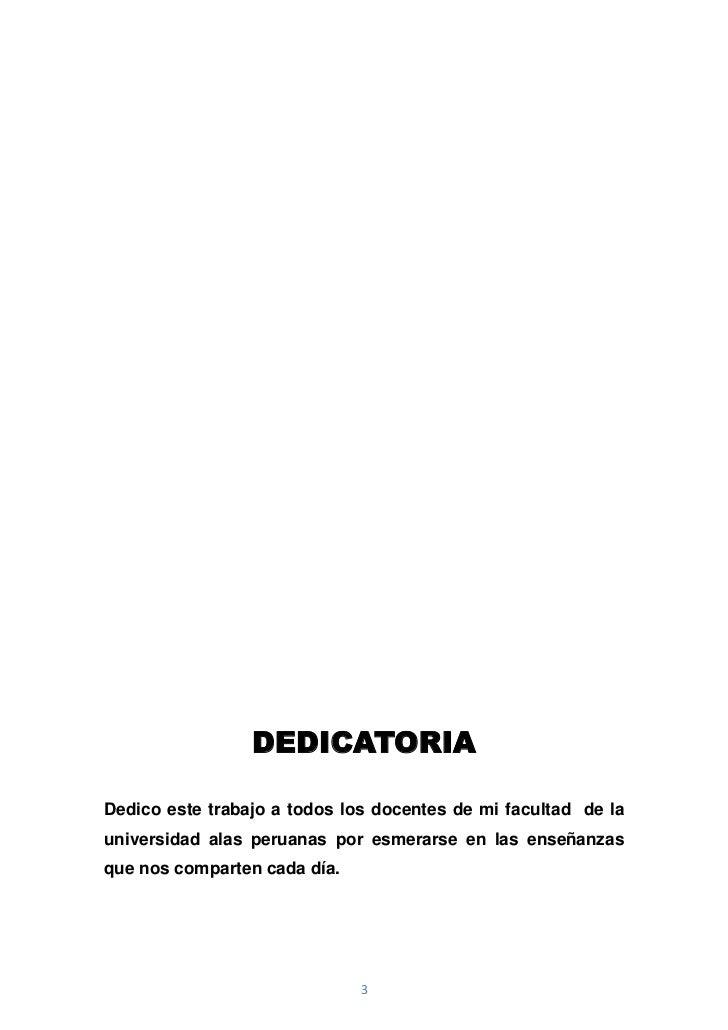 DEDICATORIADedico este trabajo a todos los docentes de mi facultad de launiversidad alas peruanas por esmerarse en las ens...