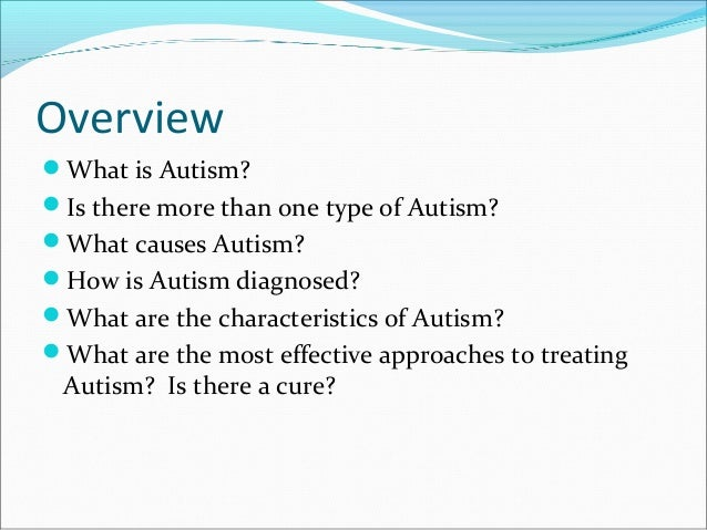 Overview What is Autism? Is there more than one type of Autism? What causes Autism? How is Autism diagnosed? What are...