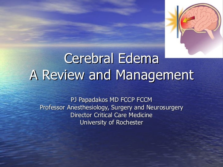 Cerebral Edema A Review and Management PJ Papadakos MD FCCP FCCM Professor Anesthesiology, Surgery and Neurosurgery Direct...