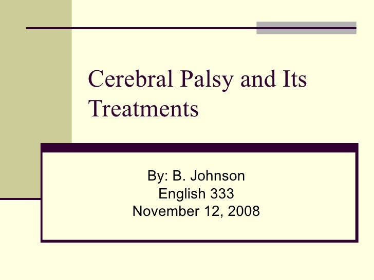 Cerebral Palsy and Its Treatments By: B. Johnson English 333 November 12, 2008