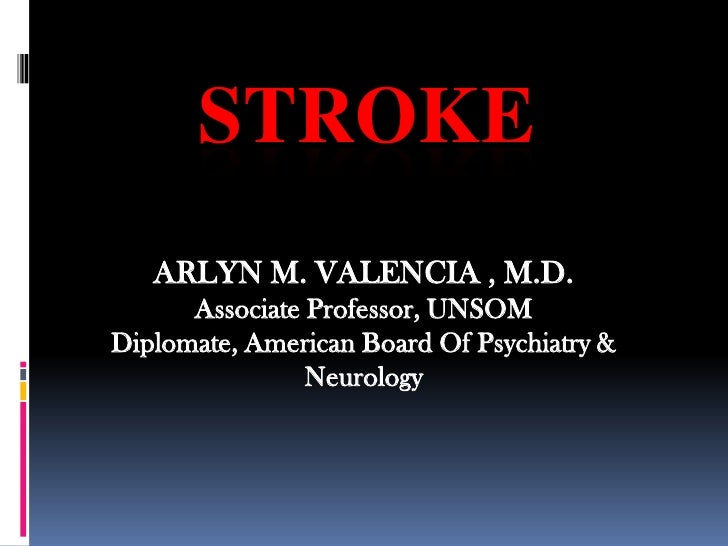 STROKE<br />ARLYN M. VALENCIA , M.D.<br />Associate Professor, UNSOM<br />Diplomate, American Board Of Psychiatry & Neurol...