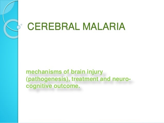 CEREBRAL MALARIA mechanisms of brain injury (pathogenesis), treatment and neuro- cognitive outcome.