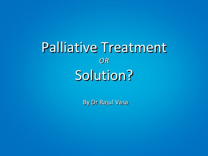 Palliative Treatment           OR     Solution?      By Dr Rajul Vasa