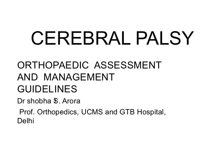 CEREBRAL PALSY ORTHOPAEDIC  ASSESSMENT AND  MANAGEMENT GUIDELINES  Dr shobha S. Arora Prof. Orthopedics, UCMS and GTB Hosp...