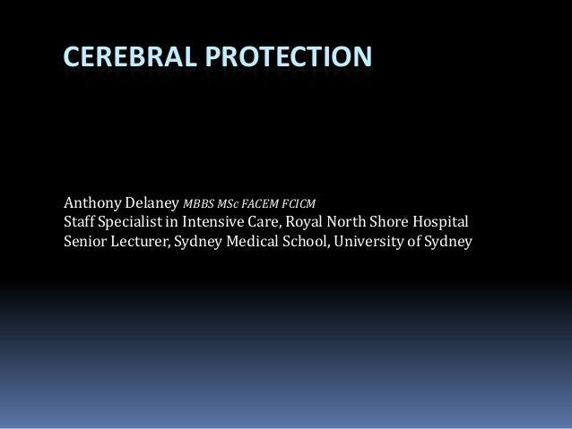 CEREBRAL PROTECTION Anthony Delaney MBBS MSc FACEM FCICM Staff Specialist in Intensive Care, Royal North Shore Hospital Se...