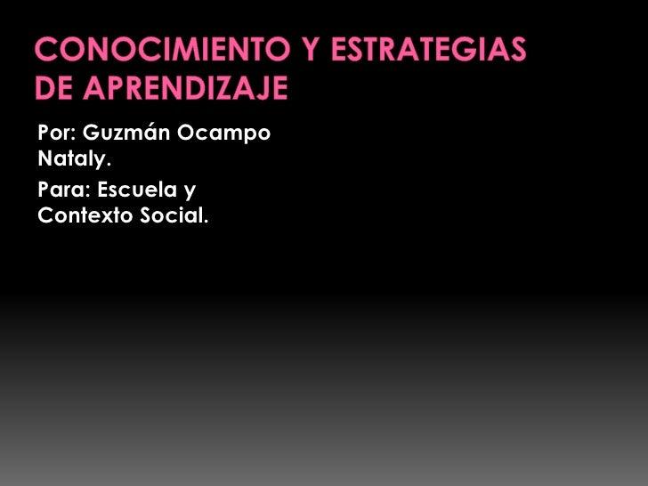 CONOCIMIENTO Y ESTRATEGIAS DE APRENDIZAJE<br />Por: Guzmán Ocampo Nataly.<br />Para: Escuela y Contexto Social.<br />