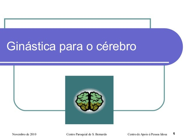 Novembro de 2010 Centro Paroquial de S. Bernardo Centro de Apoio à Pessoa Idosa 1 Ginástica para o cérebro