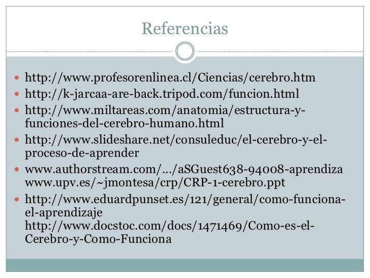 Referencias http://www.profesorenlinea.cl/Ciencias/cerebro.htm http://k-jarcaa-are-back.tripod.com/funcion.html http://...