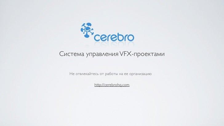 Система управления VFX-проектами   Не отвлекайтесь от работы на ее организацию                http://cerebrohq.com