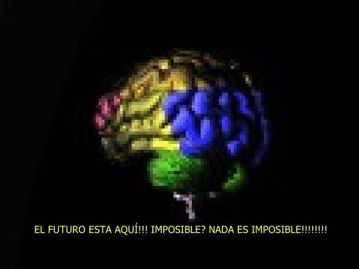 EL FUTURO ESTA AQUÍ!!! IMPOSIBLE? NADA ES IMPOSIBLE!!!!!!!!