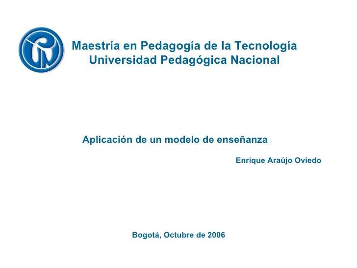 Bogotá, Octubre de 2006 Maestría en Pedagogía de la Tecnología Universidad Pedagógica Nacional Enrique Araújo Oviedo Aplic...