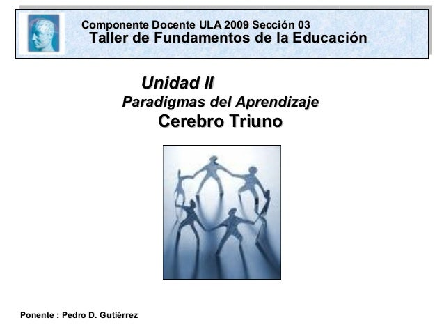 Unidad IIUnidad II Paradigmas del AprendizajeParadigmas del Aprendizaje Cerebro TriunoCerebro Triuno Ponente : Pedro D. Gu...