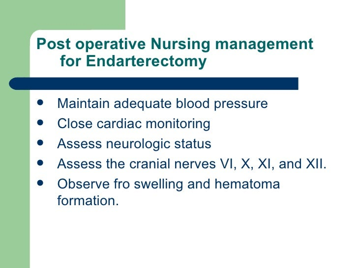 Post operative Nursing management for Endarterectomy  <ul><li>Maintain adequate blood pressure  </li></ul><ul><li>Close ca...