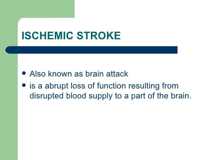ISCHEMIC STROKE  <ul><li>Also known as brain attack </li></ul><ul><li>is a abrupt loss of function resulting from disrupte...