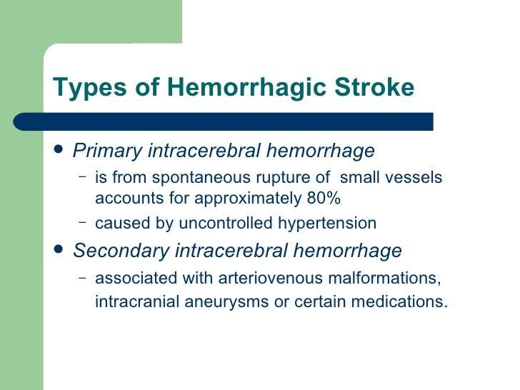 Types of Hemorrhagic Stroke <ul><li>Primary intracerebral hemorrhage </li></ul><ul><ul><li>is from spontaneous rupture of ...