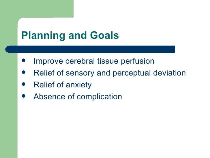 Planning and Goals <ul><li>Improve cerebral tissue perfusion </li></ul><ul><li>Relief of sensory and perceptual deviation ...