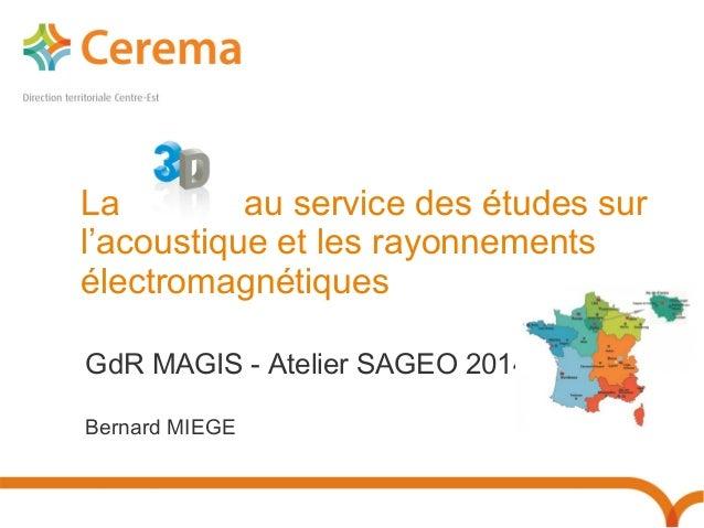 La « 3D » au service des études sur  l'acoustique et les rayonnements  électromagnétiques  GdR MAGIS - Atelier SAGEO 2014 ...