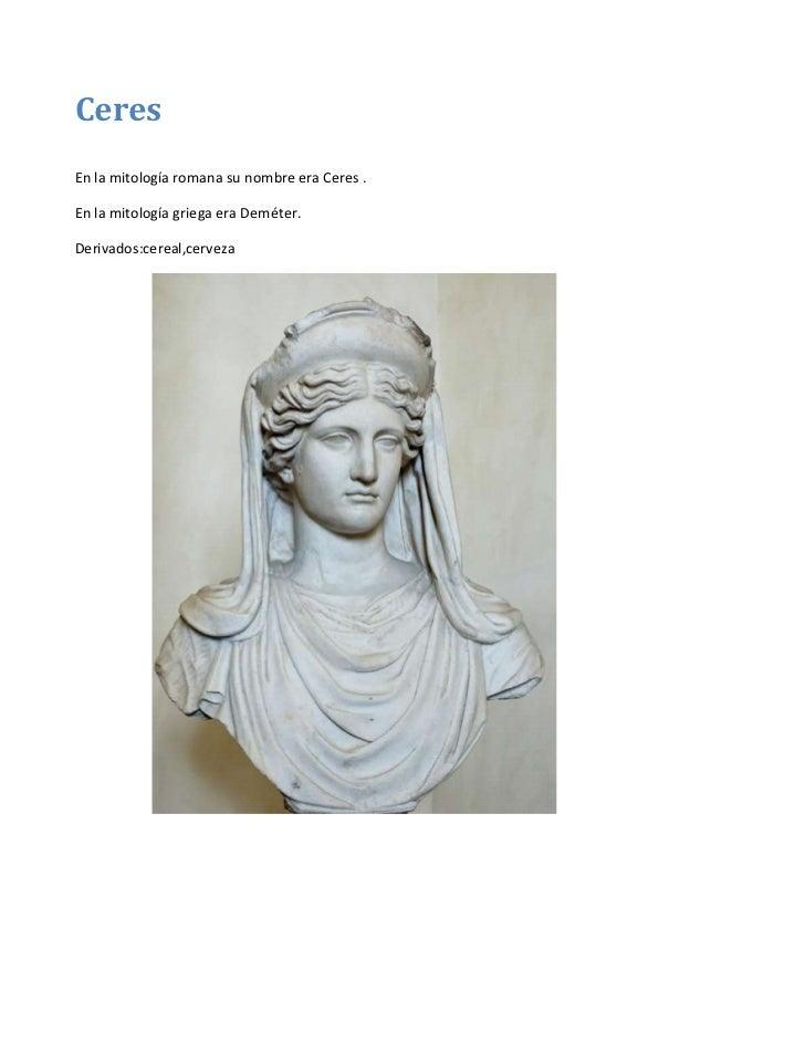 CeresEn la mitología romana su nombre era Ceres .En la mitología griega era Deméter.Derivados:cereal,cerveza