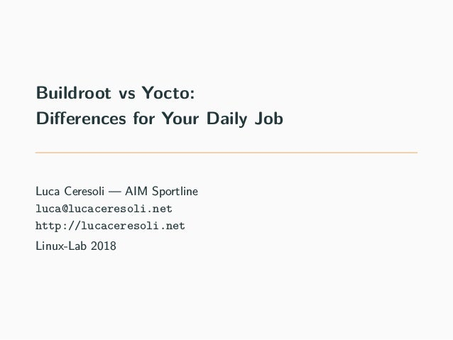 Buildroot vs Yocto: Differences for Your Daily Job Luca Ceresoli — AIM Sportline luca@lucaceresoli.net http://lucaceresoli...