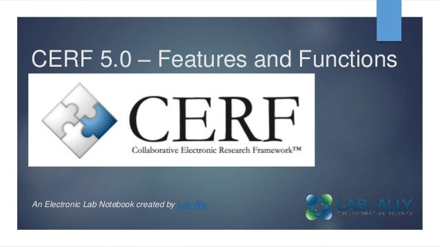 CERF 5.0 – Features and Functions An Electronic Lab Notebook created by Lab-Ally