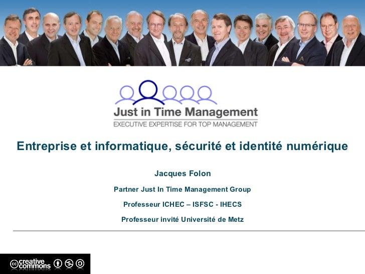 Entreprise et informatique, sécurité et identité numérique Jacques Folon Partner Just In Time Management Group Professeur ...