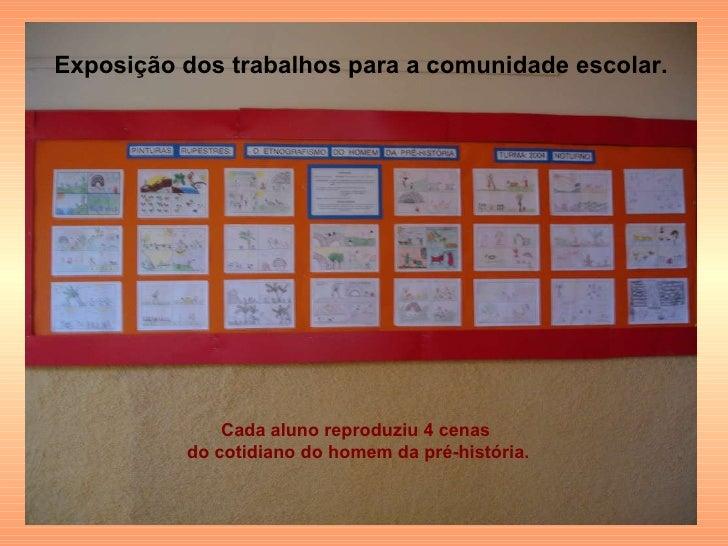 Exposição dos trabalhos para a comunidade escolar. Cada aluno reproduziu 4 cenas  do cotidiano do homem da pré-história.