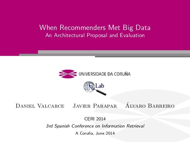 When Recommenders Met Big Data An Architectural Proposal and Evaluation Daniel Valcarce Javier Parapar ´Alvaro Barreiro CE...